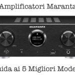 Amplificatore Marantz: Guida all'Acquisto e 5 Migliori Modelli